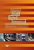 Stadt, Kultur, Innovation: Kulturwirtschaft und kreative innovative Kleinstunternehmen in der Stadt Zürich - Philipp Klaus