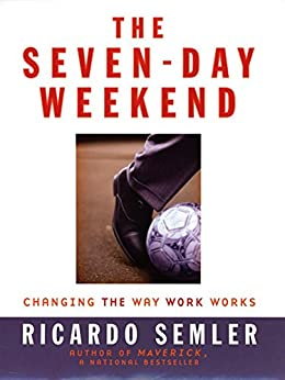 The Seven-Day Weekend: Changing the Way Work Works de [Semler, Ricardo]