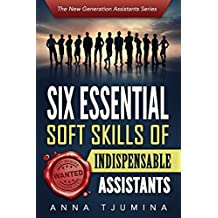 Six Essential Soft Skills of Indispensable Assistants: How PA personal development will secure your position (The New Generation Assistants Series Book 1) (English Edition)