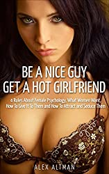 Be A Nice Guy, Get A Hot Girlfriend: 4 Rules About Female Psychology, What Women Want, How To Give It To Them and How To Attract and Seduce Them (Relationship and Dating Advice for Men Book 3)