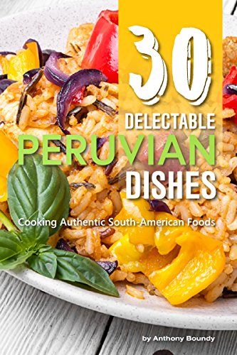 30 Delectable Peruvian Dishes: Cooking Authentic South-American Foods (English Edition)