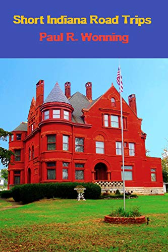 Short Indiana Road Trips: Tourism Guide for Short Indiana Day Trips (Exploring Indiana's Highways and Back Roads  Book 5) (English Edition)