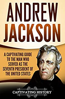 Andrew Jackson: A Captivating Guide to the Man Who Served as the Seventh President of the United States by [History, Captivating]