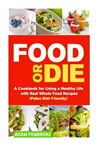Food or Die: A Cookbook for Living a Healthy Life with Real Whole Food Recipes (Paleo Diet