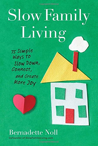 Slow Family Living: 75 Simple Ways to Slow Down, Connect, and Create More Joy