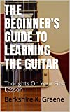 THE BEGINNER'S GUIDE TO LEARNING THE  GUITAR: Thoughts On Your First Lesson (Guitar Lessons Book 1)