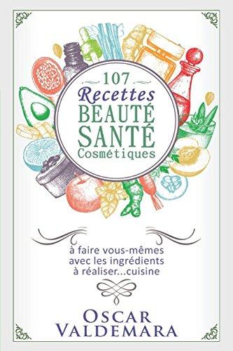 Beauté Santé : 107 Recettes faciles de produits cosmétiques bio à faire vous-mêmes avec les ingrédients de votre cuisine !: Faire soi-même ses produits cosmétiques courants et soins de peau