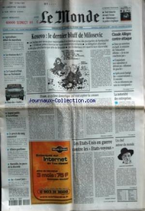 MONDE (LE) [No 16819] du 21/02/1999 - KOSOVO - LE DERNIER BLUFF DE MILOSEVIC - CLAUDE ALLEGRE CONTRE-ATTAQUE - DYSON, CE CYCLONE DOMESTIQUE QUI VEUT ASPIRER LA CENSURE PAR FLORENCE AMALOU - LA NOTORIETE DES ENTREPRISES - LES ETATS-UNIS EN GUERRE CONTRE LES ETATS-VOYOUS PAR JACQUES ISNARD - UN CHEF AUTOUR DU MONDE - AGRICULTURE - DEBUT DU MARATHON - LA REUNION DU G 7 - LE CONSEIL D'ETAT FACE AU PARLEMENT - FOUS DES TRABIS - ARGENT PUBLIC ET FAVORITISME - LE PROCES DU SANG CONTAMI par Collectif
