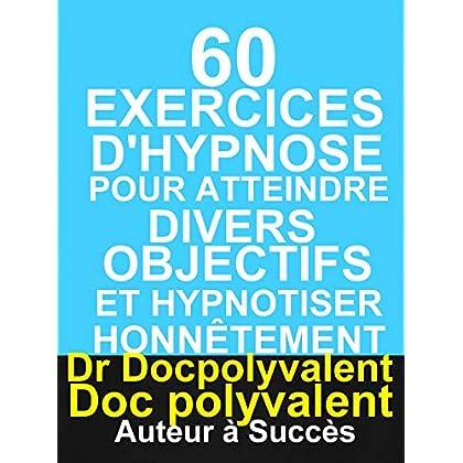 60 Exercices D'hypnose pour atteindre divers objectifs et hypnotiser honnêtement: livre d'hypnose pour hypnotiser et atteindre des objectifs