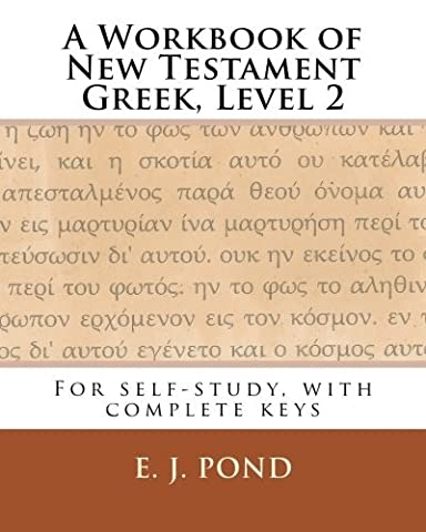 A Workbook of New Testament Greek, Level 2: For self-study, with complete keys (Volume 2) by E. J. Pond (7 Pond)