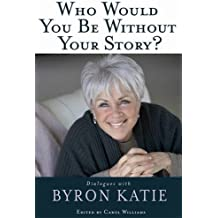 Who Would You Be Without Your Story?: Dialogues With Byron Katie by Byron Katie (2008-10-30)