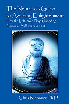 The Neurotic's Guide to Avoiding Enlightenment: How the Left-brain Plays Unending Games of Self-improvement by [Niebauer Ph.D., Chris]