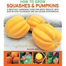How to Grow Squashes & Pumpkins: A Practical Gardening Guide for Great Results, with Step-By-Step Techniques and 160 Photographs
