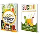 Succhi: Succhi Collezione: Succhi Freschi Di Frutta E Verdura e Estratti, Centrifugati e Frullati: 20 ricette di frutta fresca e verdura per dimagrire e vivere sani