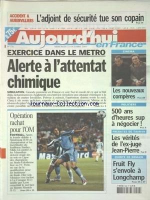 AUJOURD'HUI EN FRANCE [No 731] du 22/10/2003 - ACCIDENT A AUBERVILLIERS - L'ADJOINT DE SECURITE TUE SON COPAIN - EXERCICE DANS LE METRO - ALERTE A L'ATTENTAT CHIMIQUE - CINEMA - LES NOUVEAUX COMPERES - POLICIERS - 500 ANS D'HEURES SUP A NEGOCIER - FREGATES DE TAIWAN - LES VERITES DE L'EX-JUGE JEAN-PIERRE - LES SPORTS - FOOT