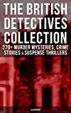 THE BRITISH DETECTIVES COLLECTION - 270+ Murder Mysteries, Crime Stories & Suspense Thrillers (Illustrated): The Most Famous British Sleuths & Investigators, ... Max Carrados, Hamilton Cleek and more