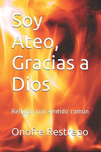 Soy Ateo, Gracias a Dios: Religión con sentido común por Onofre Restrepo