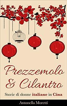 Prezzemolo & Cilantro: Storie di donne italiane in Cina di [Moretti, Antonella]