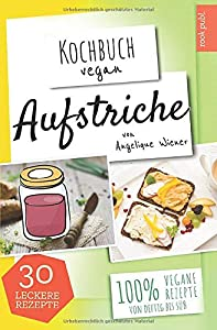 Aufstriche | Kochbuch Vegan: 30 leckere Rezepte | 100% vegane Rezepte | Low...