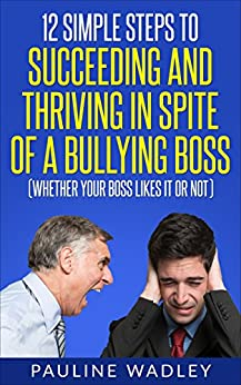 12 Simple Steps to Succeeding and Thriving in Spite of a Bullying Boss (Whether Your Boss Likes It or Not) by [Wadley, Pauline]