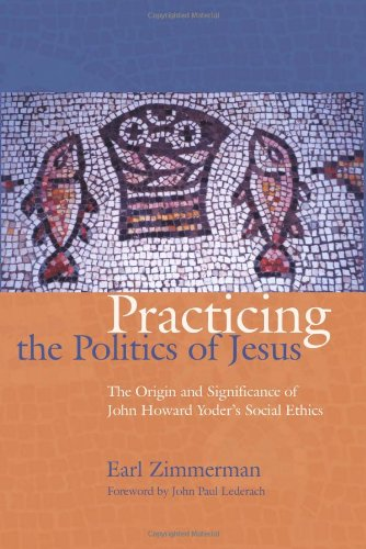 Practicing The Politics Of Jesus The Origin And Significance Of John Howard Yoder S Social Ethics The C Henry