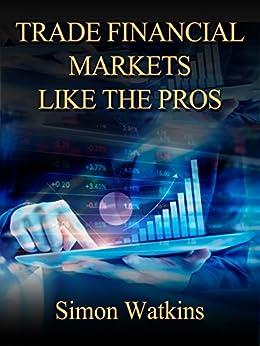 Trade Financial Markets Like The Pros by [Watkins, Simon]