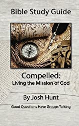 Bible Study Guide: Compelled -- Living the Mission of God: Good Questions Have Small Groups Talking (Volume 21) by Josh Hunt (2015-05-06)