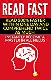 Read Fast: Read 200% Faster Within One Day And Comprehend Twice As Much. Instantly Become A Master In All Fields (Personal growth and development, Speed Reading)