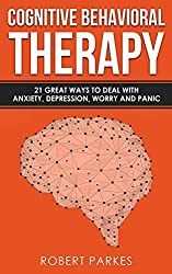 Cognitive Behavioral Therapy: 21 Great Ways To Deal With Anxiety, Depression, Worry And Panic (Cognitive Behavioral Therapy Series Book 1)