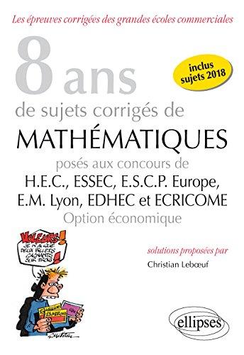 8 ans de sujets corrigés de Mathématiques posés aux concours de H.E.C., ESSEC, E.S.C.P. Europe, E.M. Lyon, EDHEC et ECRICOME - option économique - sujets 2018 inclus