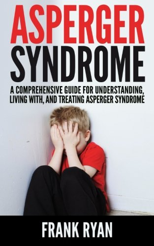 Asperger Syndrome: A Comprehensive Guide For Understanding, Living With, And Treating Asperger Syndrome