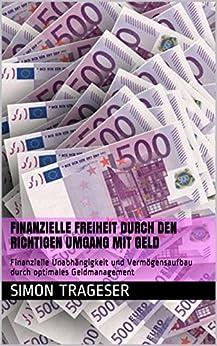 Finanzielle Freiheit durch den richtigen Umgang mit Geld: Finanzielle Unabhängigkeit und Vermögensaufbau durch optimales Geldmanagement