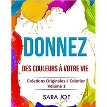 Donnez des Couleurs à Votre Vie: Créations Originales à Colorier Volume 1 (French Edition)