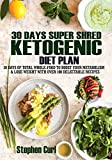 30 Days Super Shred Ketogenic Diet Plan: 30 Days of Total Whole-Food to Boost Your Metabolism & Lose Weight with Over 100 Delectable Recipes (English Edition)
