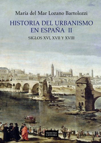 Historia del urbanismo en España  II: Siglos XVI, XVII y XVIII: 2 (Arte Grandes Temas) por María del Mar Lozano Bartolozzi