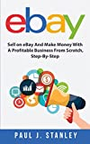 eBay: Sell on eBay And Make Money With A Profitable Business From Scratch, Step-By-Step Guide