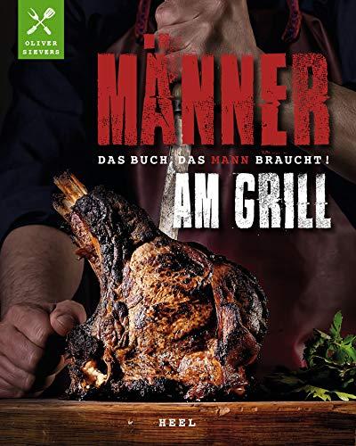 Männer am Grill: Das Buch, das Mann braucht!