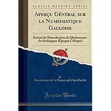 Apercu General Sur La Numismatique Gauloise: Extrait de L'Introduction Du Dictionnaire Archeologique (Epoque Celtique) (Classic Reprint)