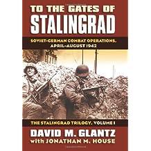 To the Gates of Stalingrad Volume 1 The Stalingrad Trilogy: Soviet-German Combat Operations, April-August 1942 (Modern War Studies)