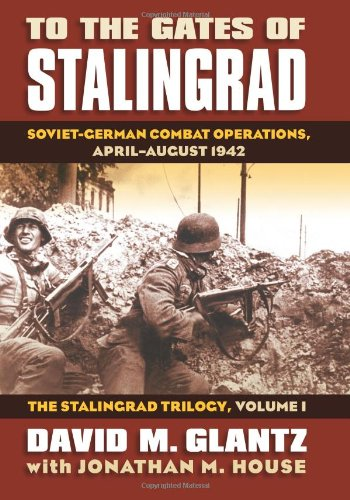 To the Gates of Stalingrad Volume 1 The Stalingrad Trilogy: Soviet-German Combat Operations, April-August 1942 (Modern War Studies)