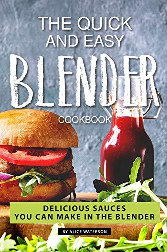 The Quick and Easy Blender Cookbook: Delicious Sauces You Can Make in The Blender (Ninja Blender Bottle)