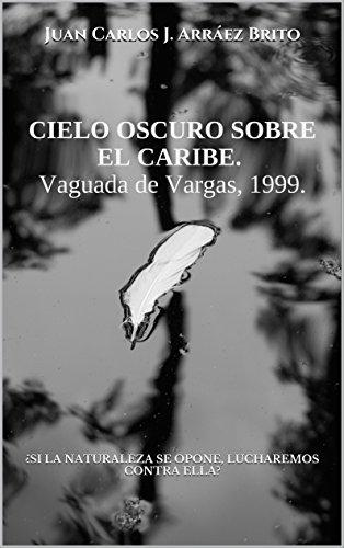 CIELO OSCURO SOBRE EL CARIBE. Vaguada de Vargas, 1999.: ¿SI LA NATURALEZA SE OPONE, LUCHAREMOS CONTRA ELLA?