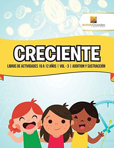 Creciente: Libros De Actividades 10 A 12 Años   Vol - 3   Addition Y Sustracción por Activity Crusades