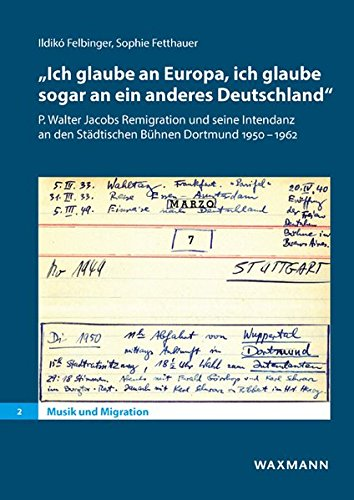 """""""Ich glaube an Europa, ich glaube sogar an ein anderes Deutschland"""": P. Walter Jacobs Remigration und seine Intendanz an den Städtischen Bühnen Dortmund 1950–1962 (Musik und Migration)"""