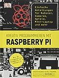 Kreativ programmieren mit Raspberry Pi: Einfache Anleitungen für Roboter, Kameras, Spiele, Mini-Laptop und mehr. Mit 35 Projekten für Raspberry Pi 3 und Zero W