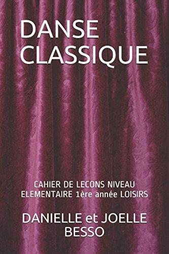 DANSE CLASSIQUE: CAHIER DE LECONS NIVEAU ELEMENTAIRE 1ère année LOISIRS par DANIELLE et JOELLE BESSO