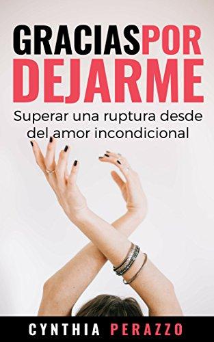 Gracias por dejarme: Superar una ruptura desde el amor incondicional por Cynthia Perazzo