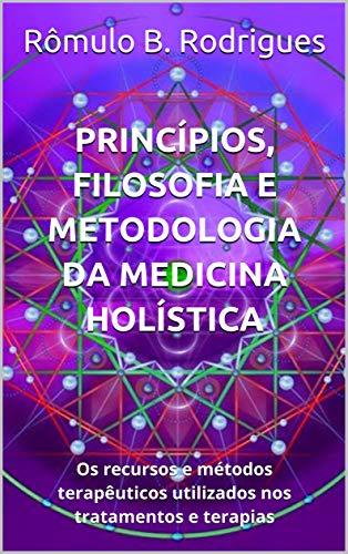 Princípios, filosofia e metodologia da Medicina Holística: Os recursos e métodos terapêuticos utilizados nos tratamentos e terapias (Portuguese Edition)