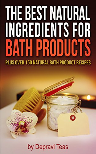 The Best Natural Ingredients for Bath Products: Plus over 150 Natural Bath Products Recipes (English Edition)
