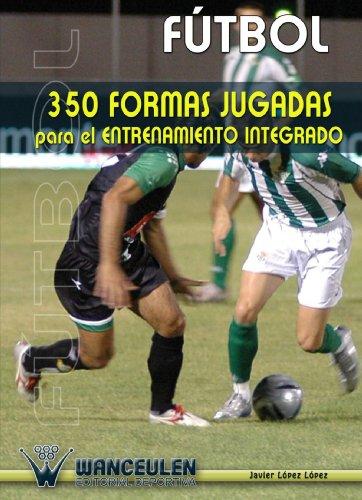 Fútbol: 350 Formas Jugadas Para El Entrenamiento Integrado por Javier LÑpez LÑpez